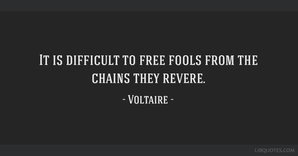 It Is Difficult To Free Fools From The Chains They Revere