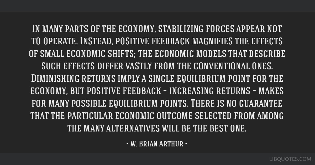 In many parts of the economy, stabilizing forces appear not to operate. Instead, positive feedback magnifies the effects of small economic shifts;...