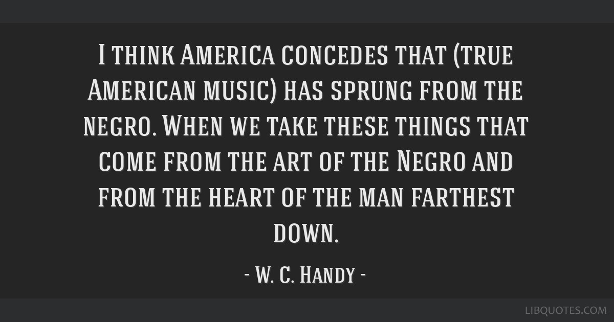 I think America concedes that (true American music) has sprung from the negro. When we take these things that come from the art of the Negro and from ...