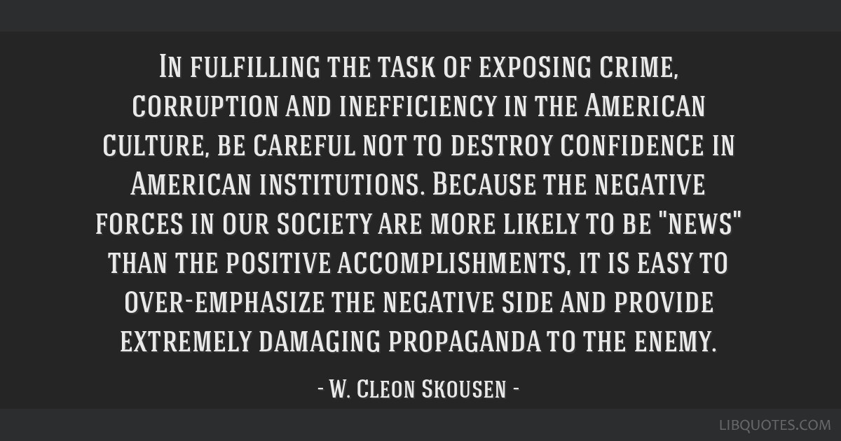 In fulfilling the task of exposing crime, corruption and inefficiency in the American culture, be careful not to destroy confidence in American...