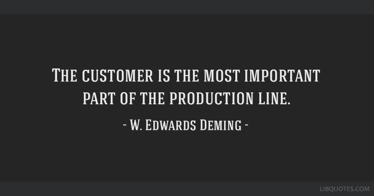The customer is the most important part of the production line.