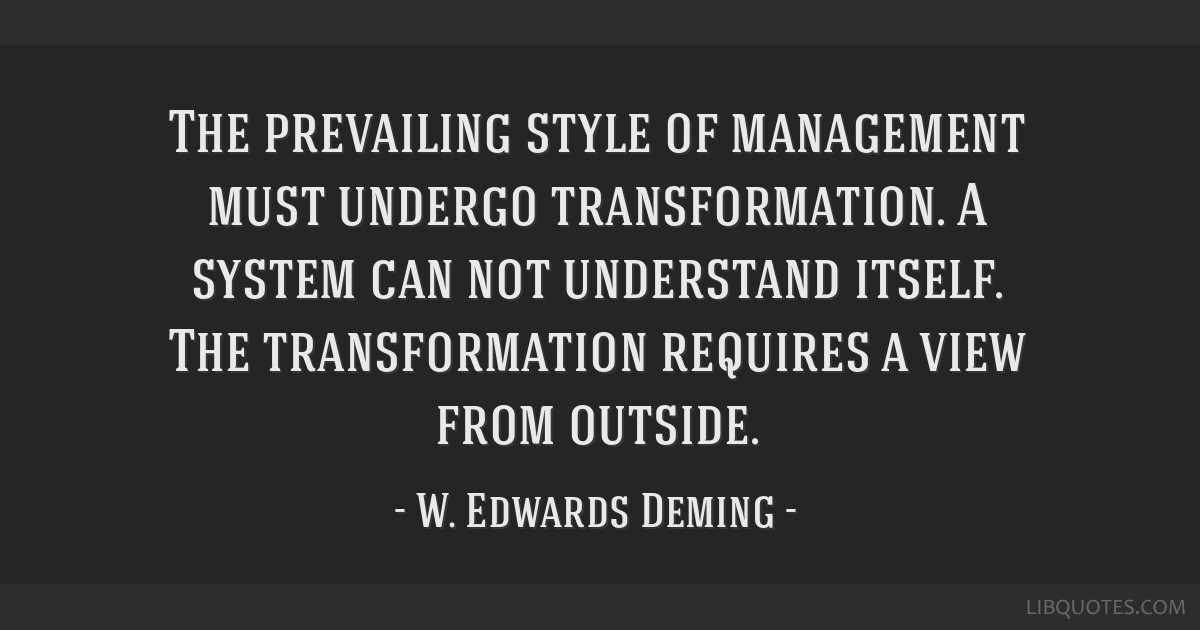 The prevailing style of management must undergo transformation. A system can not understand itself. The transformation requires a view from outside.