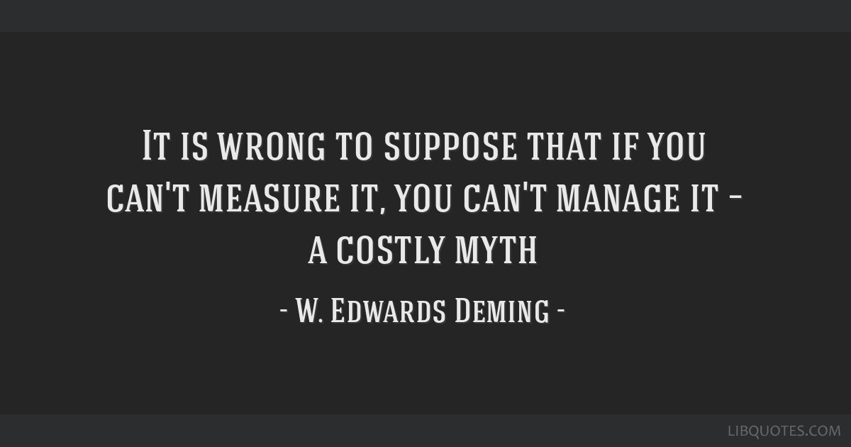 It is wrong to suppose that if you can't measure it, you can't manage it – a costly myth