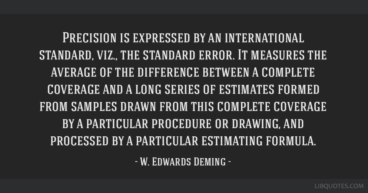 Precision is expressed by an international standard, viz., the standard error. It measures the average of the difference between a complete coverage...
