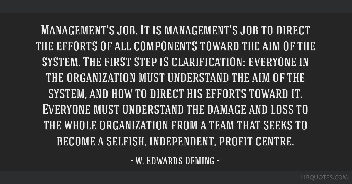 Management's job. It is management's job to direct the efforts of all components toward the aim of the system. The first step is clarification:...