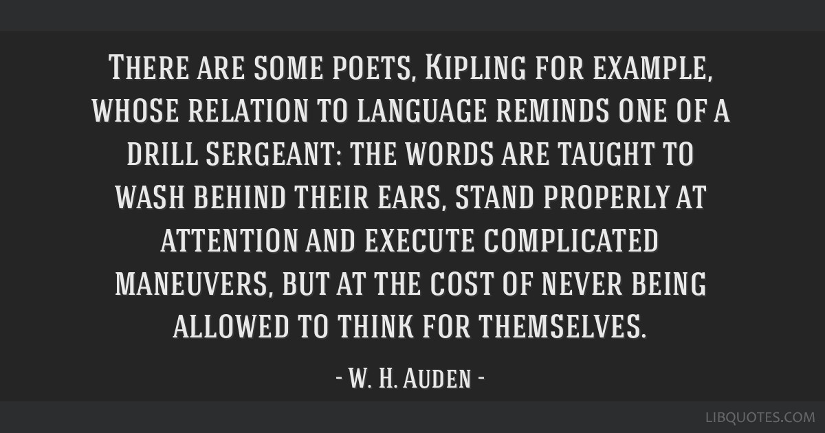 There are some poets, Kipling for example, whose relation to language reminds one of a drill sergeant: the words are taught to wash behind their...