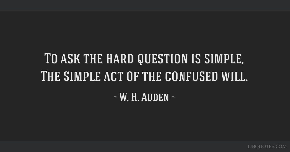 To ask the hard question is simple, The simple act of the confused will.