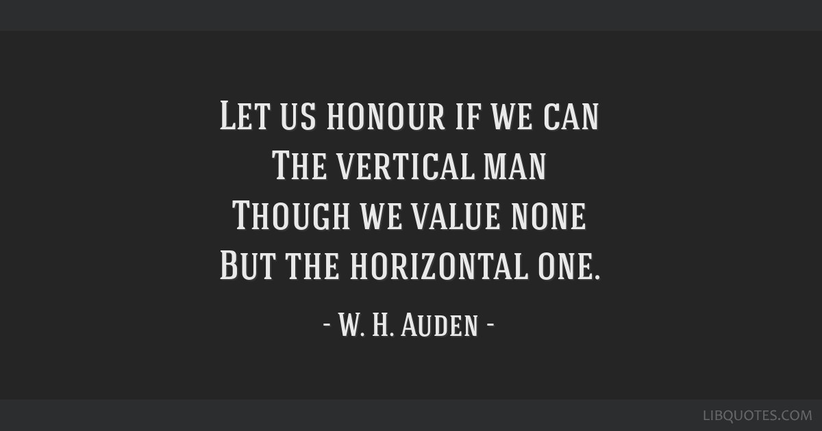 Let us honour if we can The vertical man Though we value none But the horizontal one.
