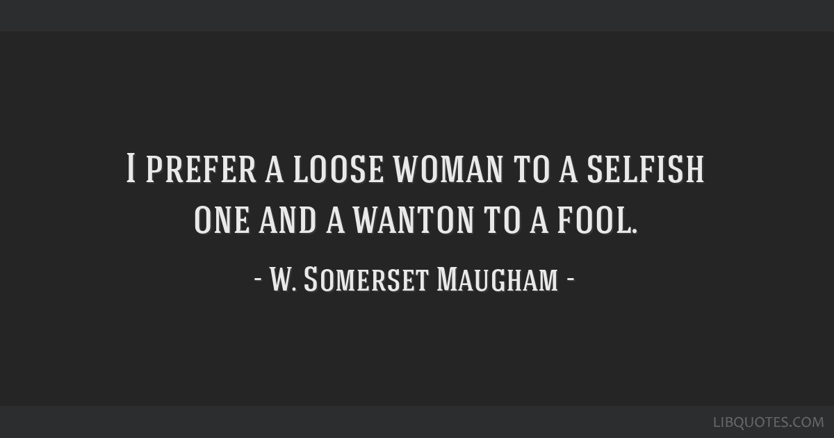 I prefer a loose woman to a selfish one and a wanton to a fool.