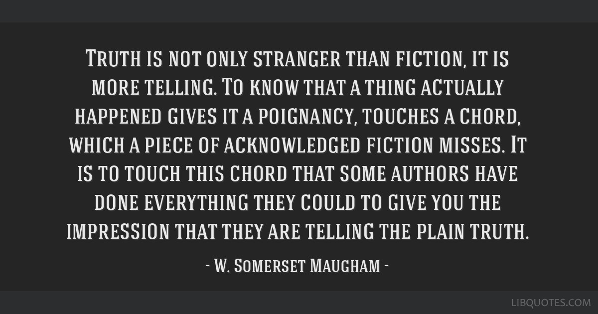 Truth is not only stranger than fiction, it is more telling. To know that a thing actually happened gives it a poignancy, touches a chord, which a...
