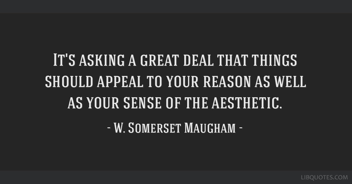It's asking a great deal that things should appeal to your reason as well as your sense of the aesthetic.