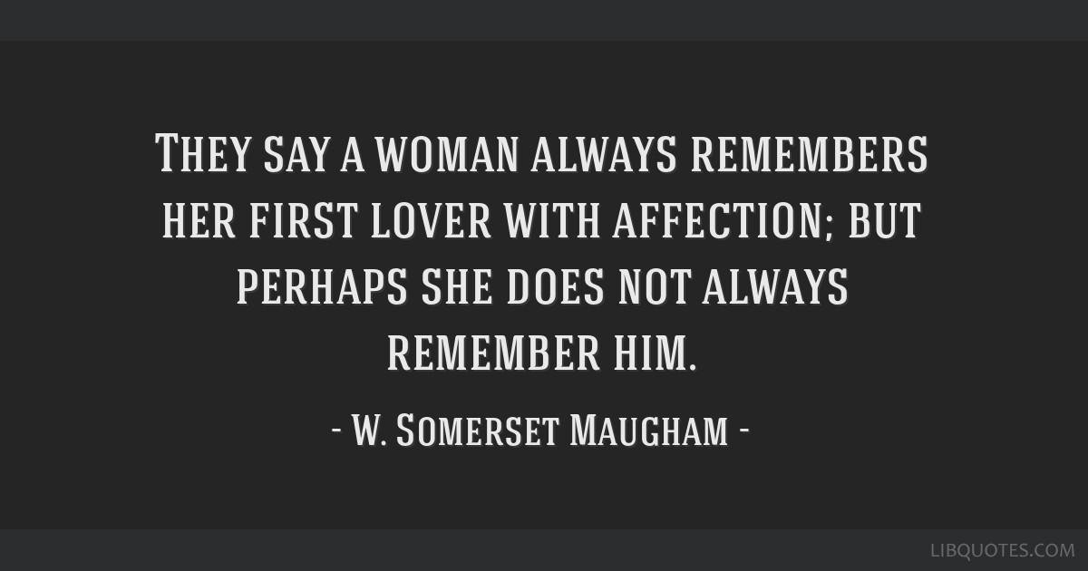 They say a woman always remembers her first lover with affection; but perhaps she does not always remember him.