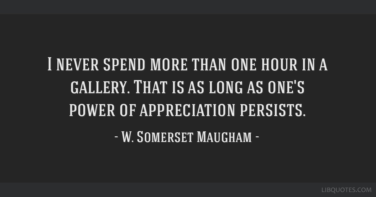 I never spend more than one hour in a gallery. That is as long as one's power of appreciation persists.