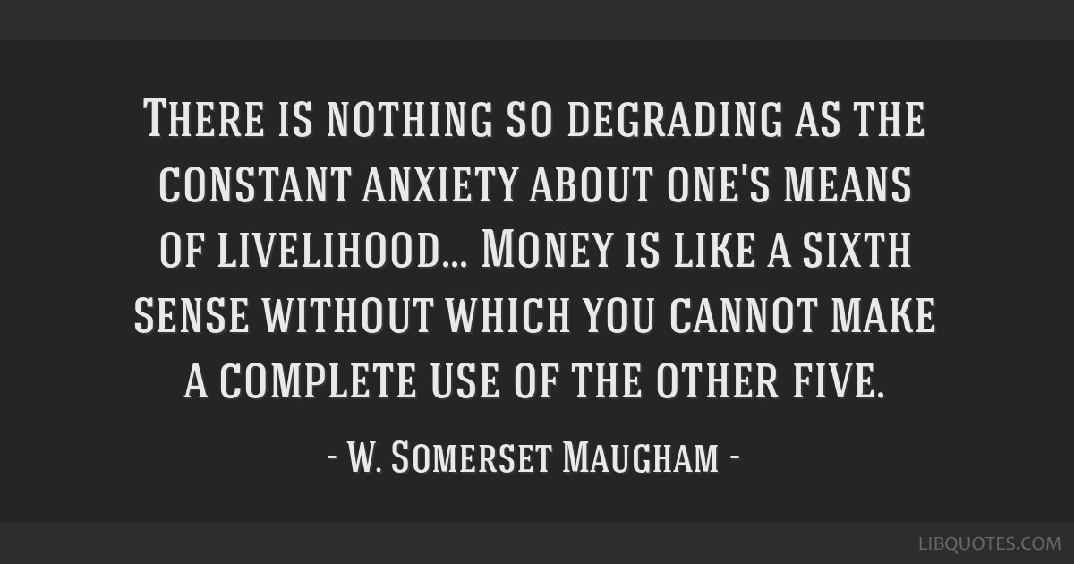 There is nothing so degrading as the constant anxiety about one's means of livelihood... Money is like a sixth sense without which you cannot make a...