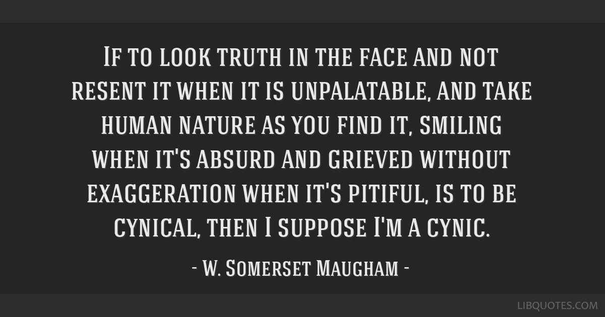 If to look truth in the face and not resent it when it is unpalatable, and take human nature as you find it, smiling when it's absurd and grieved...