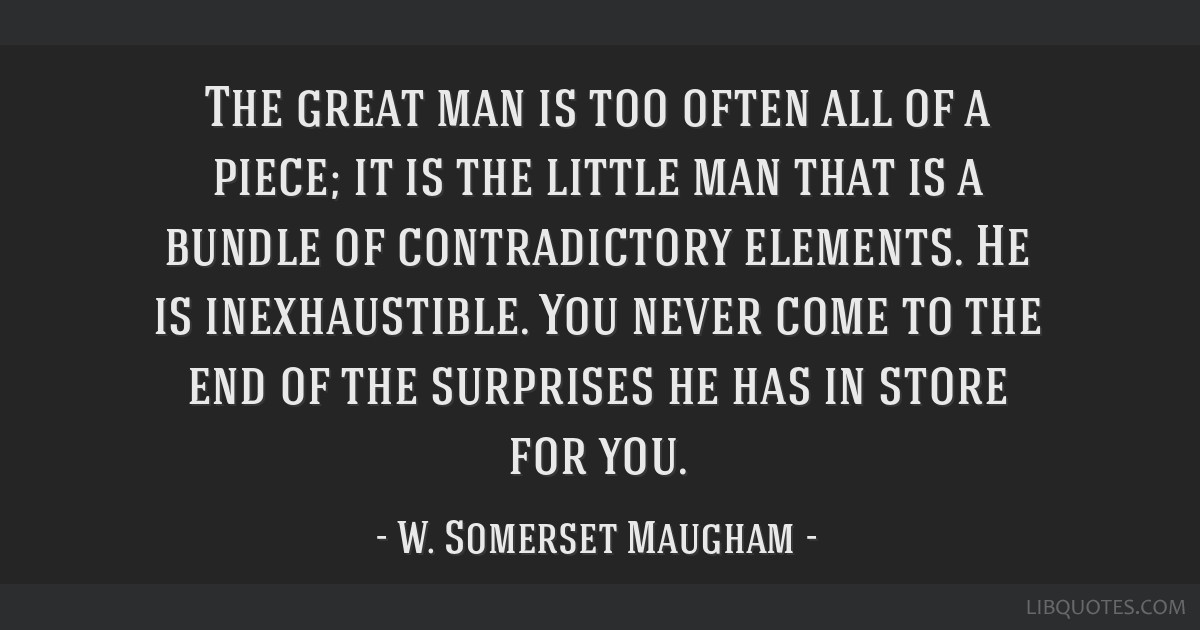 The great man is too often all of a piece; it is the little man that is a bundle of contradictory elements. He is inexhaustible. You never come to...