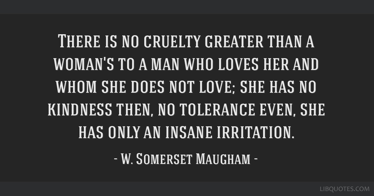There is no cruelty greater than a woman's to a man who loves her and whom she does not love; she has no kindness then, no tolerance even, she has...