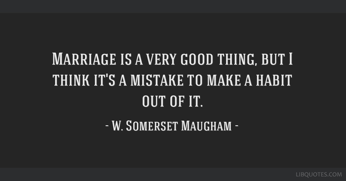 Marriage is a very good thing, but I think it's a mistake to make a habit out of it.