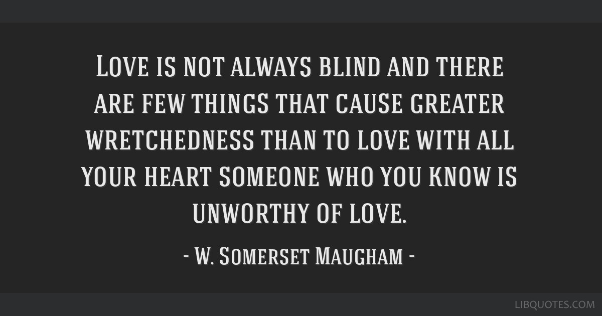 Love is not always blind and there are few things that cause greater wretchedness than to love with all your heart someone who you know is unworthy...
