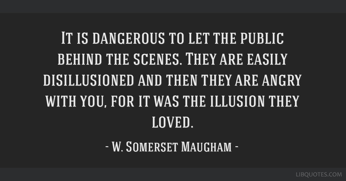 It is dangerous to let the public behind the scenes. They are easily disillusioned and then they are angry with you, for it was the illusion they...