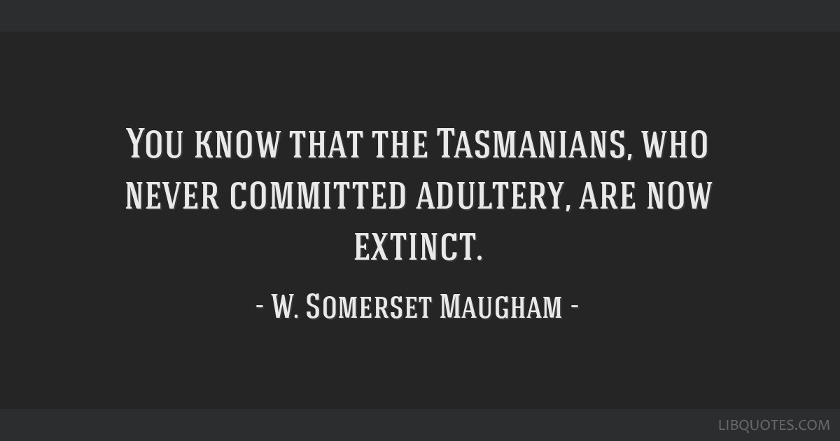 You know that the Tasmanians, who never committed adultery, are now extinct.