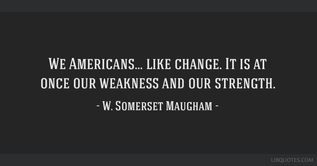 We Americans... like change. It is at once our weakness and our strength.