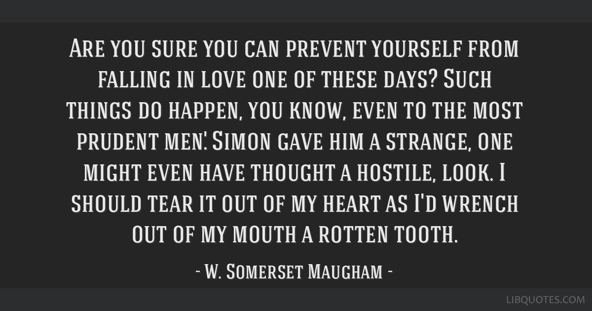 Are you sure you can prevent yourself from falling in love one of these days? Such things do happen, you know, even to the most prudent men.' Simon...
