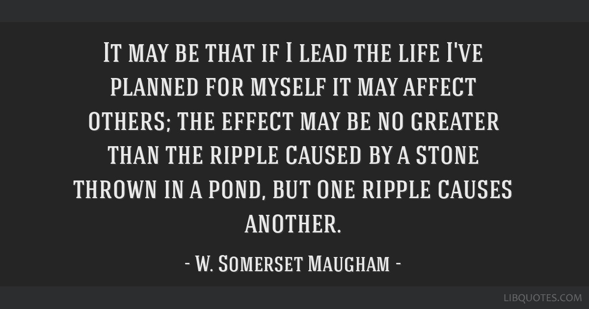 It may be that if I lead the life I've planned for myself it may affect others; the effect may be no greater than the ripple caused by a stone thrown ...