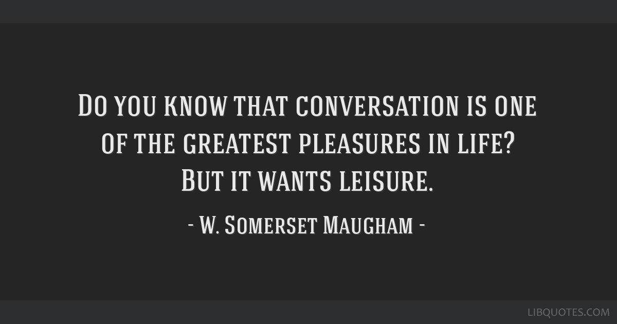 Do you know that conversation is one of the greatest pleasures in life? But it wants leisure.