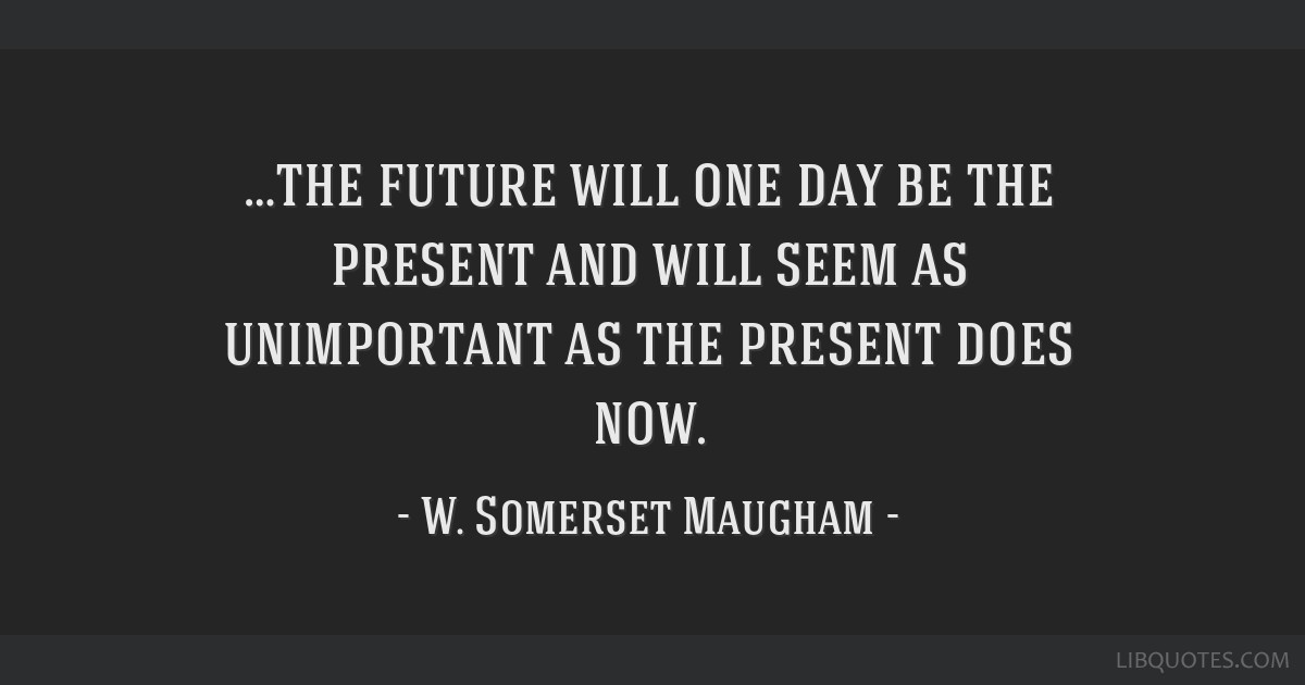…the future will one day be the present and will seem as unimportant as the present does now.