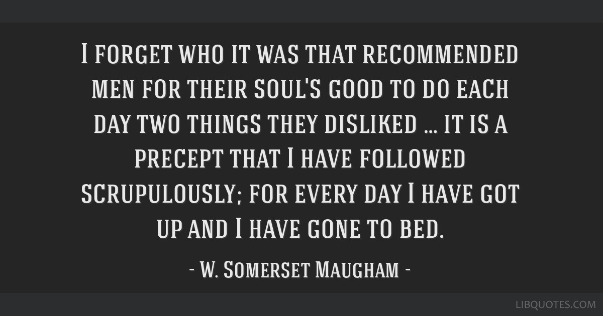 I forget who it was that recommended men for their soul's good to do each day two things they disliked … it is a precept that I have followed...