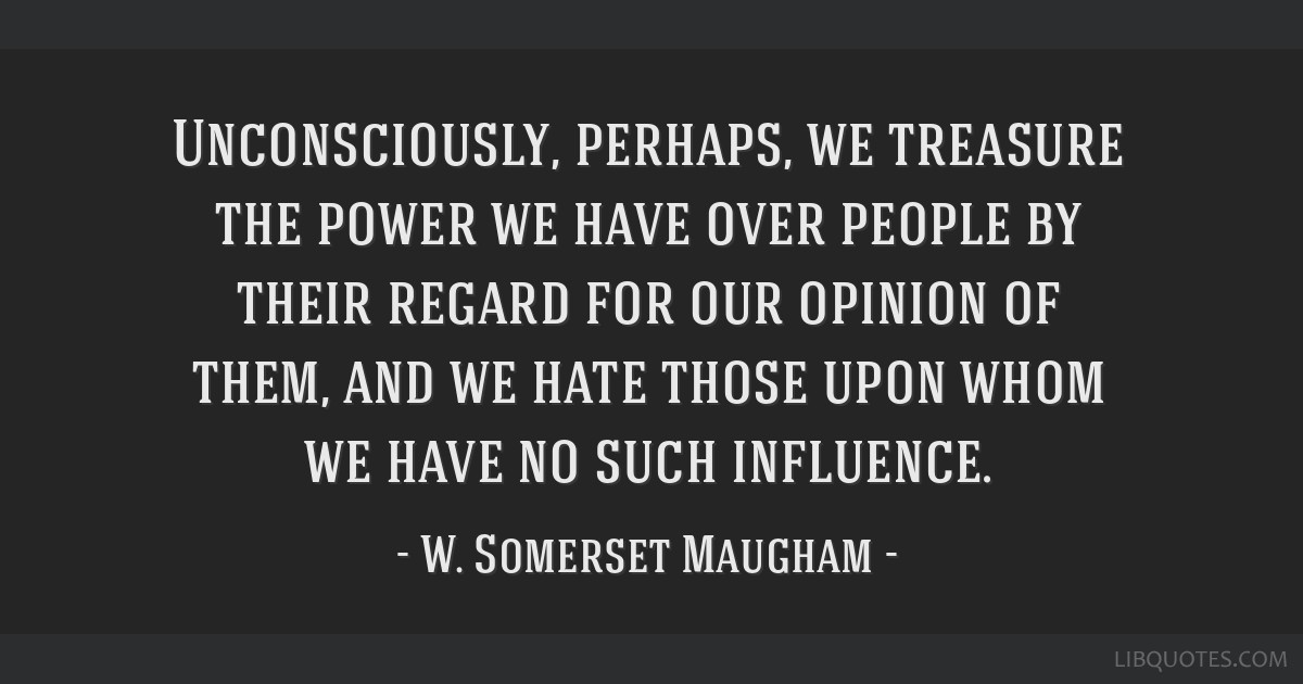Unconsciously, perhaps, we treasure the power we have over people by their regard for our opinion of them, and we hate those upon whom we have no...