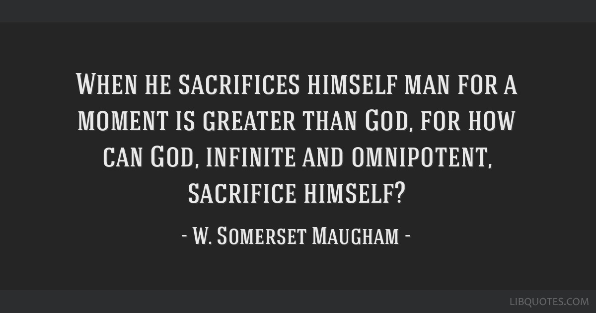 When he sacrifices himself man for a moment is greater than God, for how can God, infinite and omnipotent, sacrifice himself?