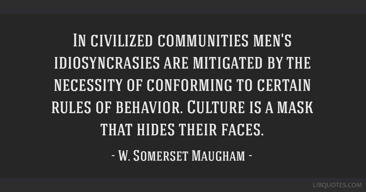 In civilized communities men's idiosyncrasies are mitigated by the necessity of conforming to certain rules of behavior. Culture is a mask that hides ...