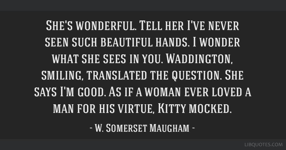 She's wonderful. Tell her I've never seen such beautiful hands. I wonder what she sees in you. Waddington, smiling, translated the question. She says ...