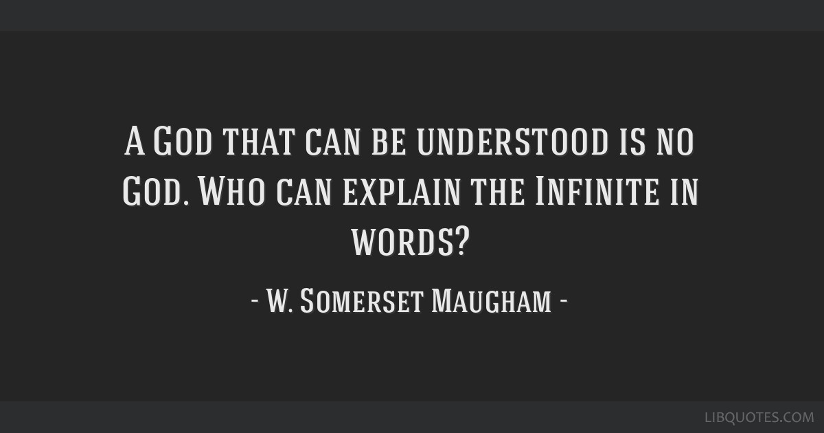 A God that can be understood is no God. Who can explain the Infinite in words?