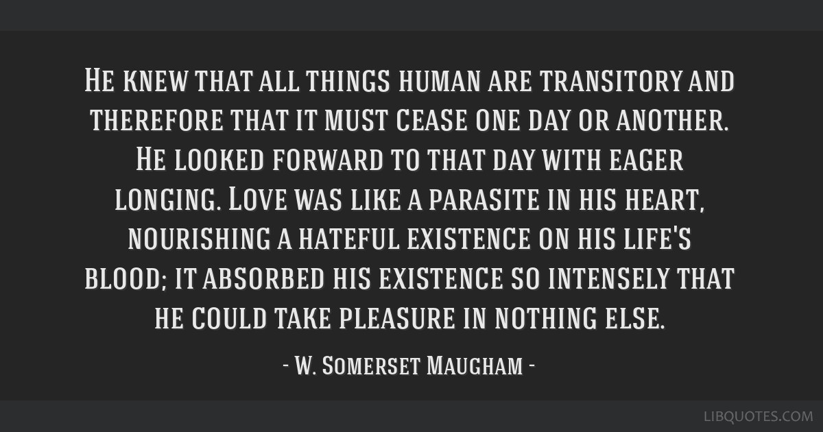 He knew that all things human are transitory and therefore that it must cease one day or another. He looked forward to that day with eager longing....