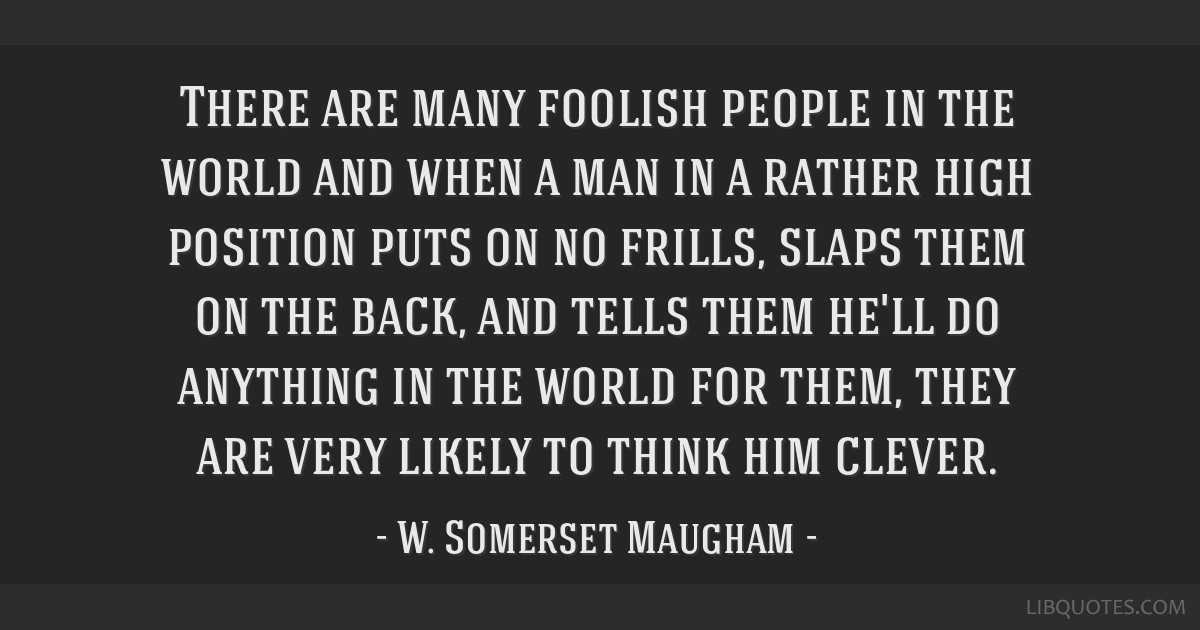 There are many foolish people in the world and when a man in a rather high position puts on no frills, slaps them on the back, and tells them he'll...