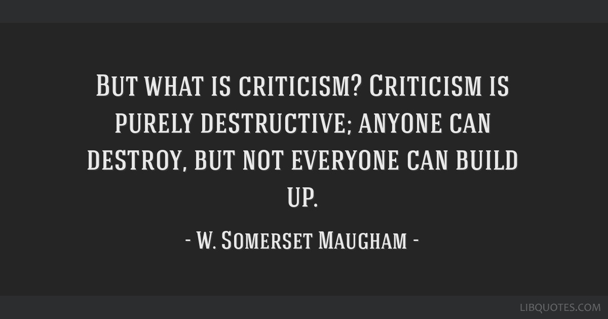But what is criticism? Criticism is purely destructive; anyone can destroy, but not everyone can build up.