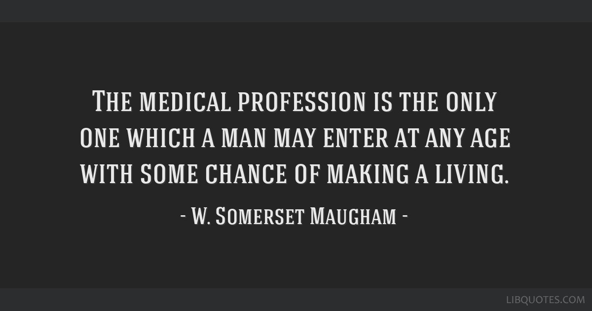 The medical profession is the only one which a man may enter at any age with some chance of making a living.