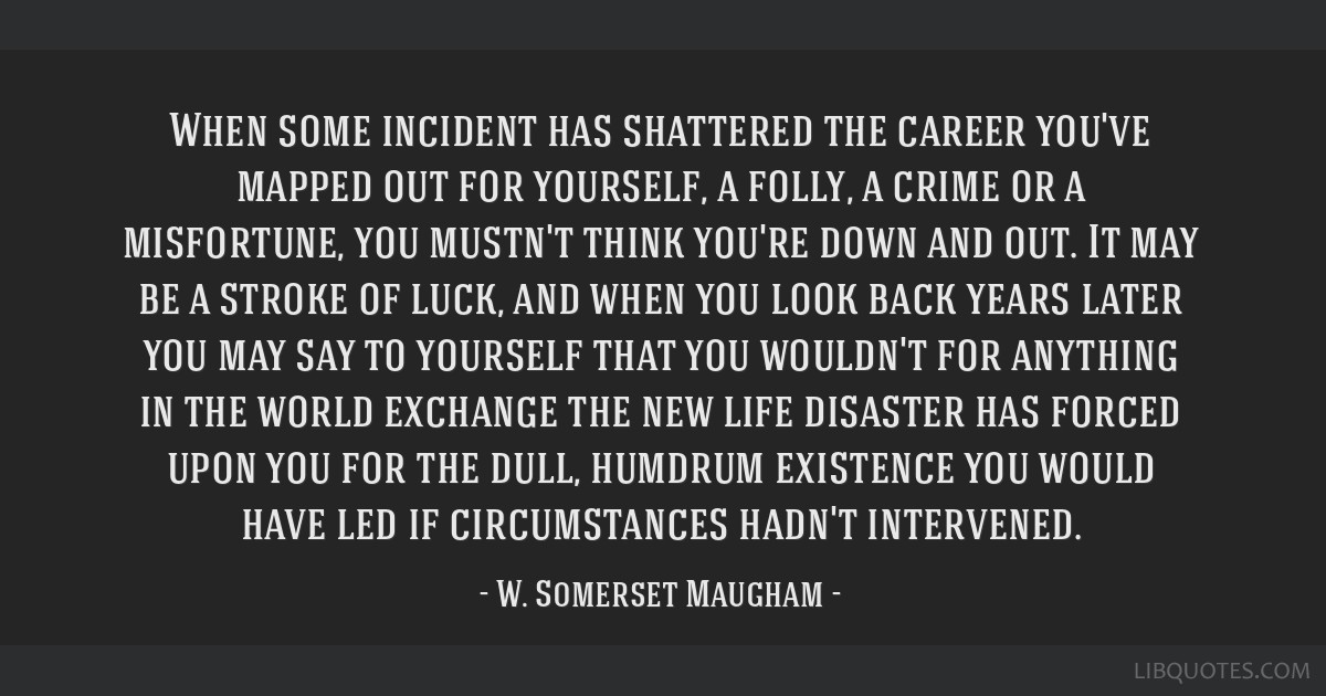 When some incident has shattered the career you've mapped out for yourself, a folly, a crime or a misfortune, you mustn't think you're down and out....