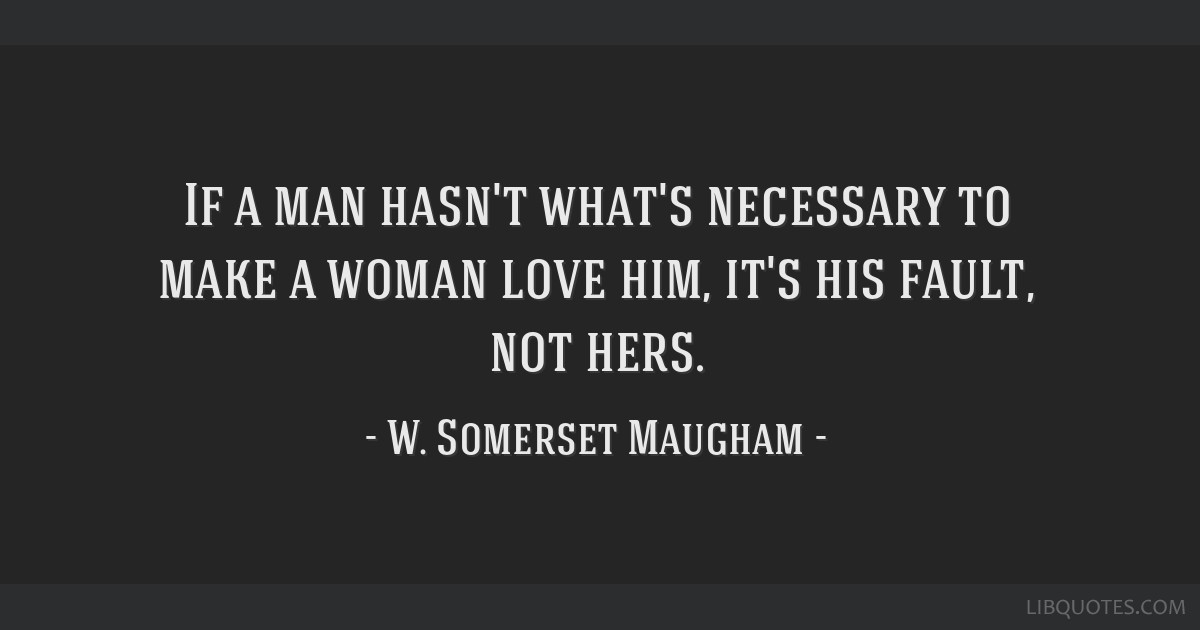 If a man hasn't what's necessary to make a woman love him, it's his fault, not hers.