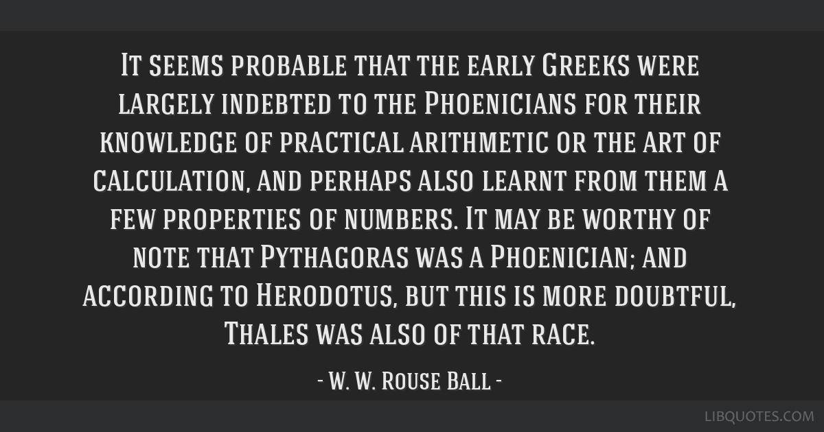 It seems probable that the early Greeks were largely indebted to the Phoenicians for their knowledge of practical arithmetic or the art of...