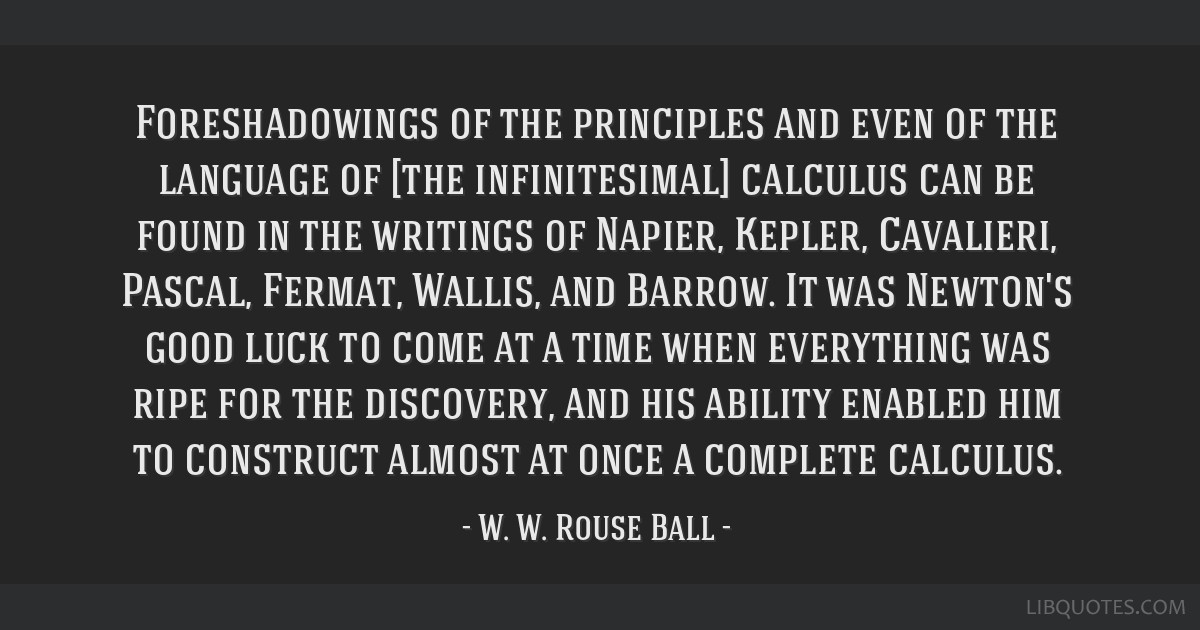 Foreshadowings of the principles and even of the language of [the infinitesimal] calculus can be found in the writings of Napier, Kepler, Cavalieri,...