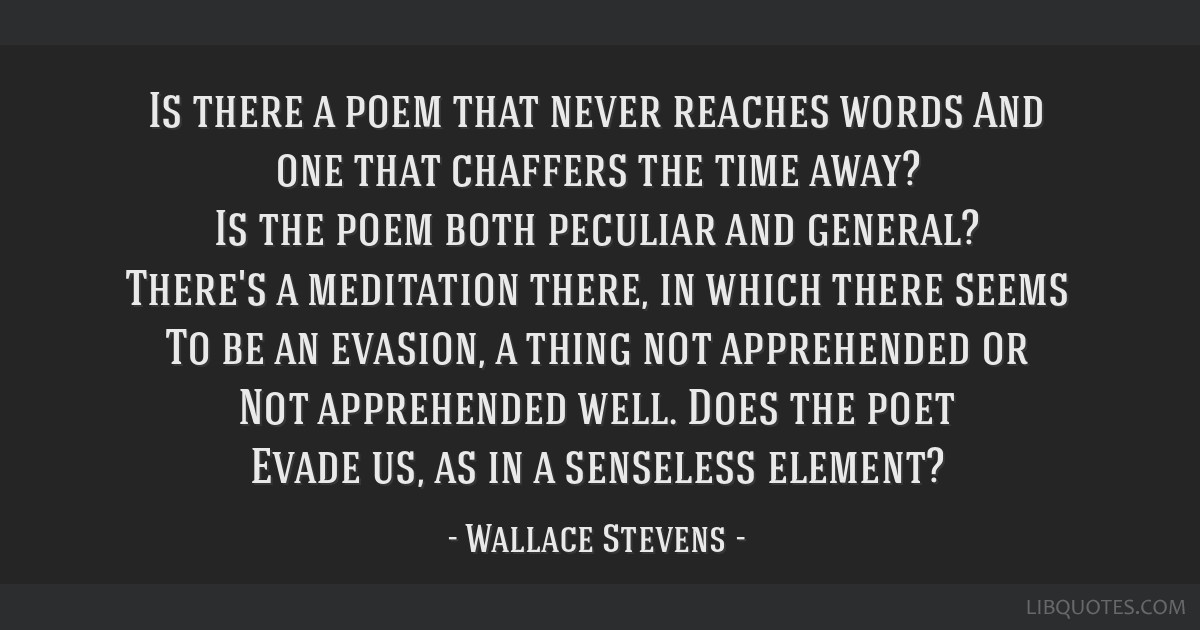 Is there a poem that never reaches words And one that chaffers the time away? Is the poem both peculiar and general? There's a meditation there, in...