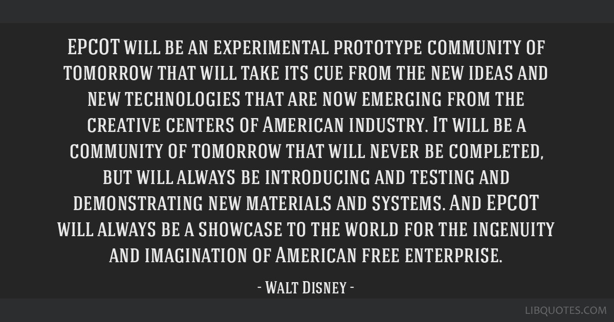 EPCOT will be an experimental prototype community of tomorrow that will take its cue from the new ideas and new technologies that are now emerging...