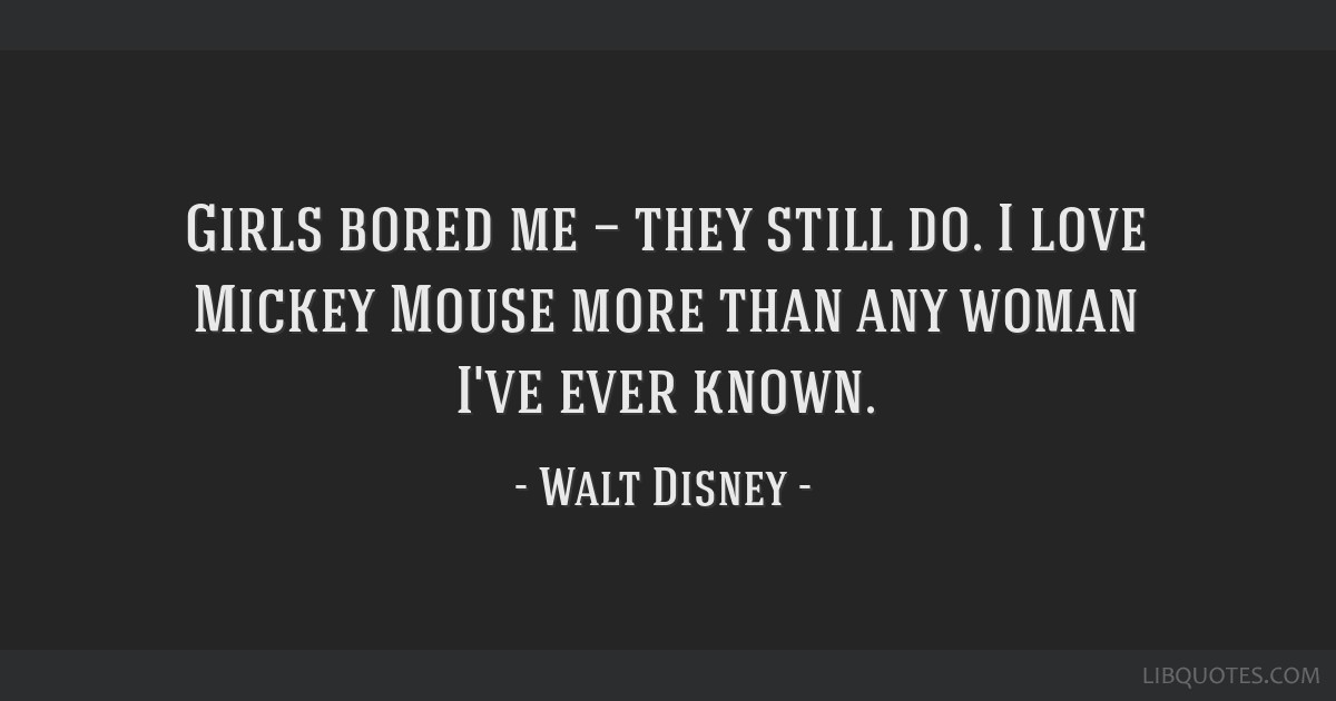 Girls bored me — they still do. I love Mickey Mouse more than any woman I've ever known.