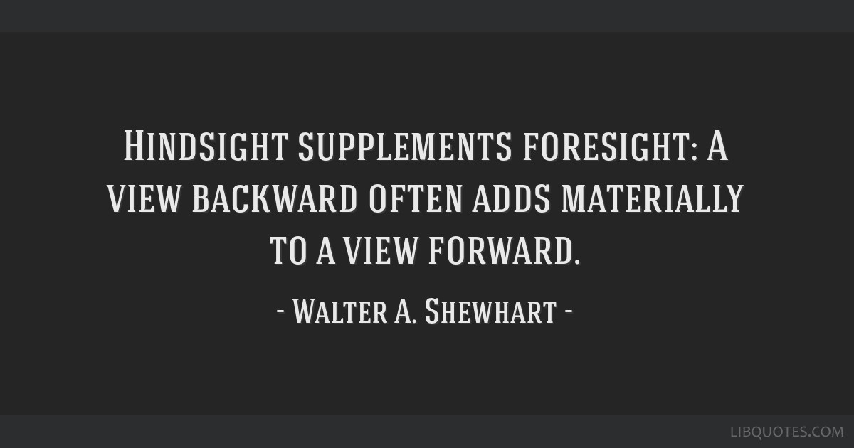 Hindsight supplements foresight: A view backward often adds materially to a view forward.