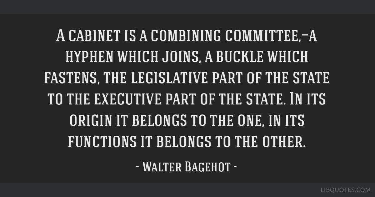 A cabinet is a combining committee,—a hyphen which joins, a buckle which fastens, the legislative part of the state to the executive part of the...