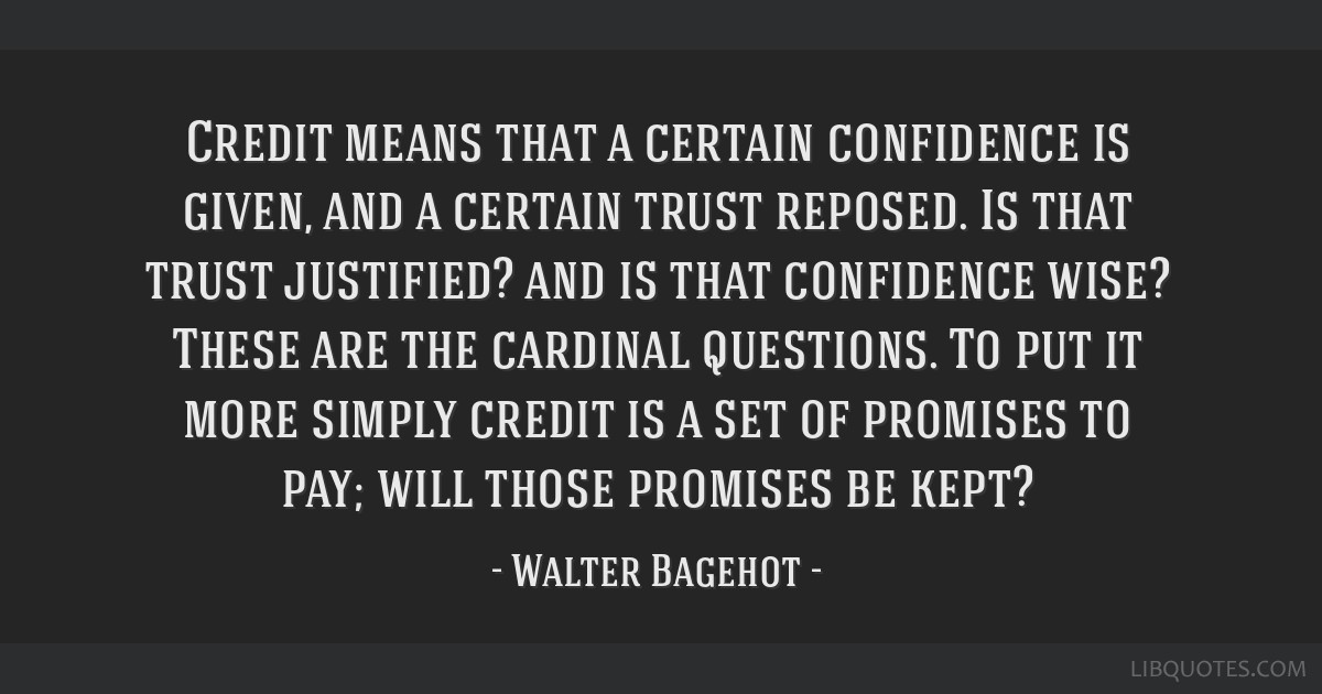 Credit means that a certain confidence is given, and a certain trust reposed. Is that trust justified? and is that confidence wise? These are the...